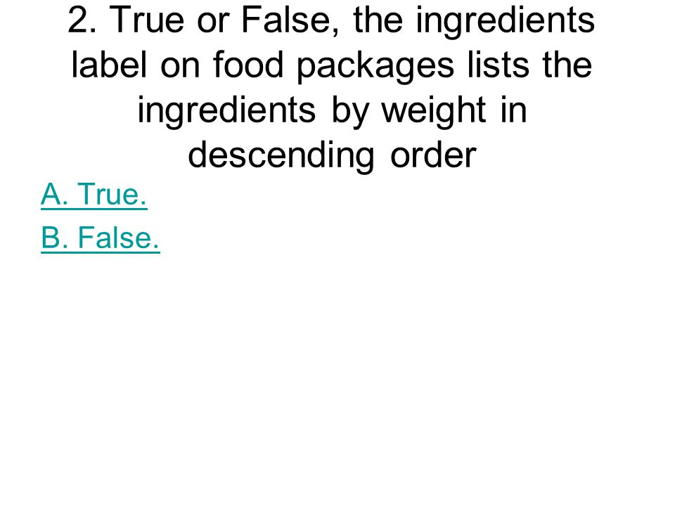 2. True or False, the ingredients label on food packages lists the ingredients by weight in descending order