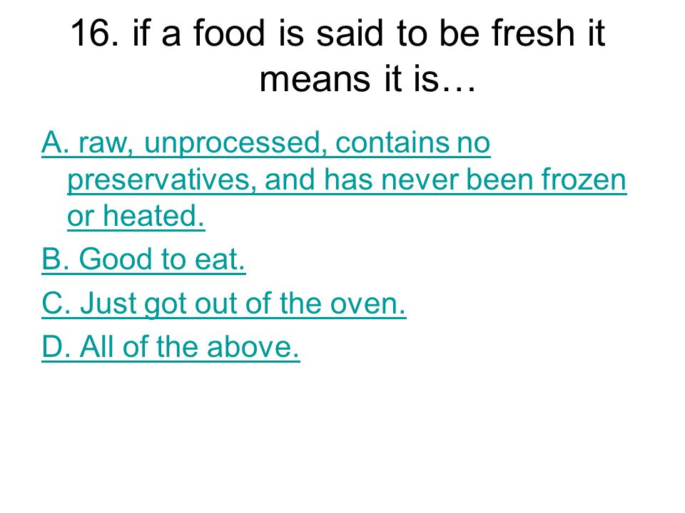 16. if a food is said to be fresh it means it is…