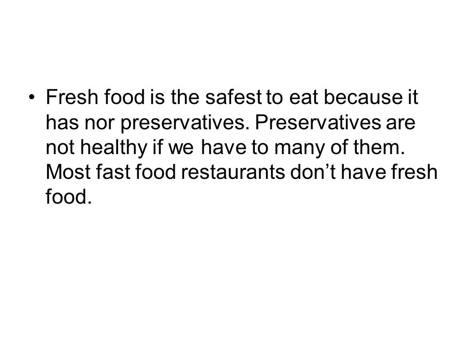 Fresh food is the safest to eat because it has nor preservatives