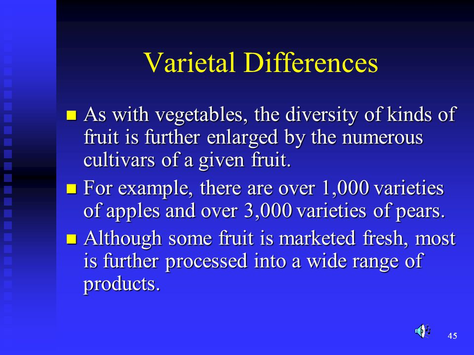 Varietal Differences As with vegetables, the diversity of kinds of fruit is further enlarged by the numerous cultivars of a given fruit.