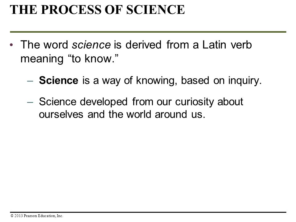 THE PROCESS OF SCIENCE The word science is derived from a Latin verb meaning to know. Science is a way of knowing, based on inquiry.