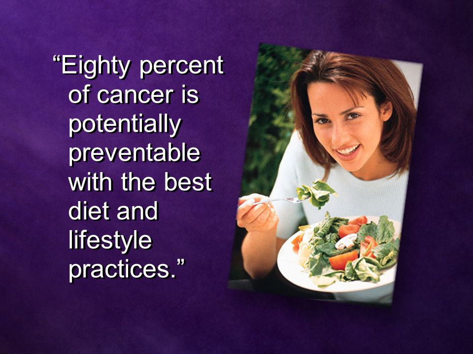 Eighty percent of cancer is potentially preventable with the best diet and lifestyle practices.