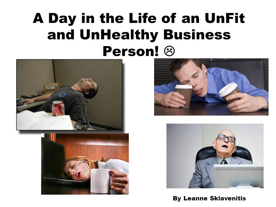 A Day in the Life of an UnFit and UnHealthy Business Person! 