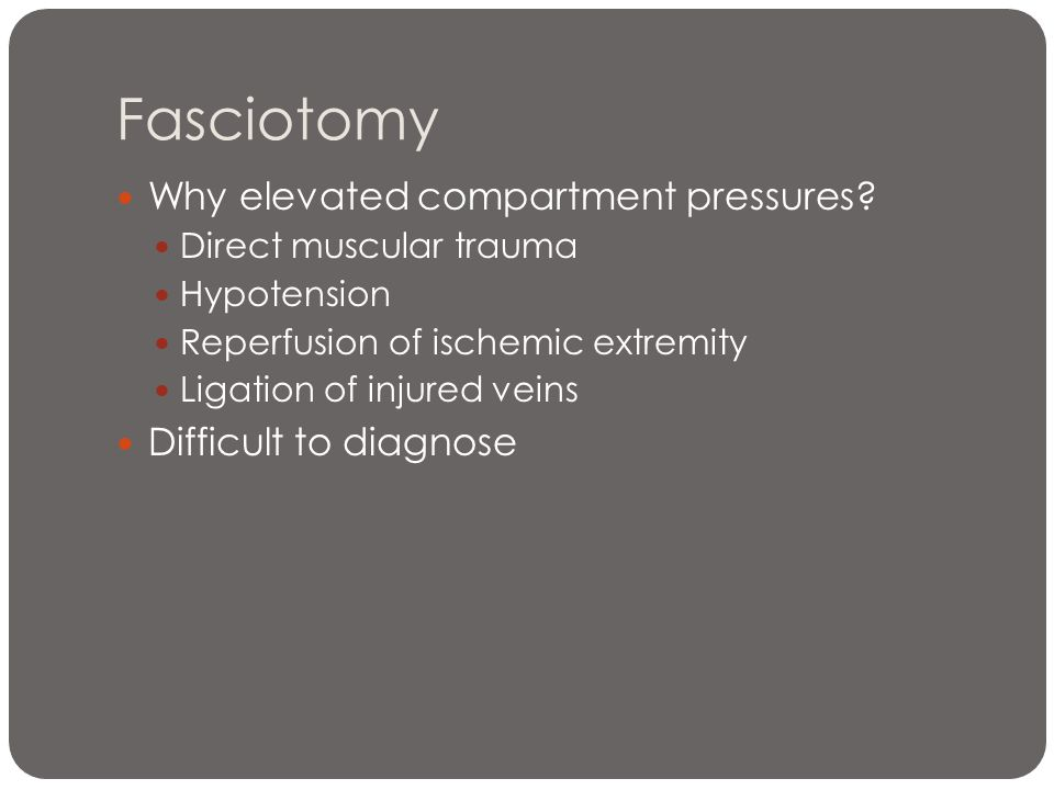 Fasciotomy Why elevated compartment pressures Difficult to diagnose
