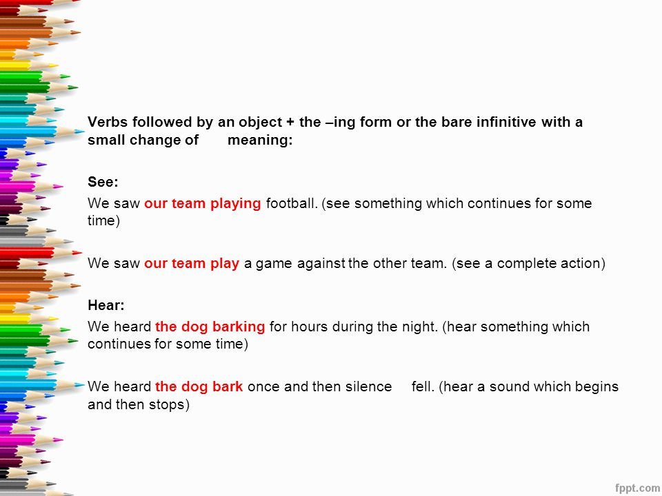 Verbs followed by an object + the –ing form or the bare infinitive with a small change of meaning: See: We saw our team playing football.