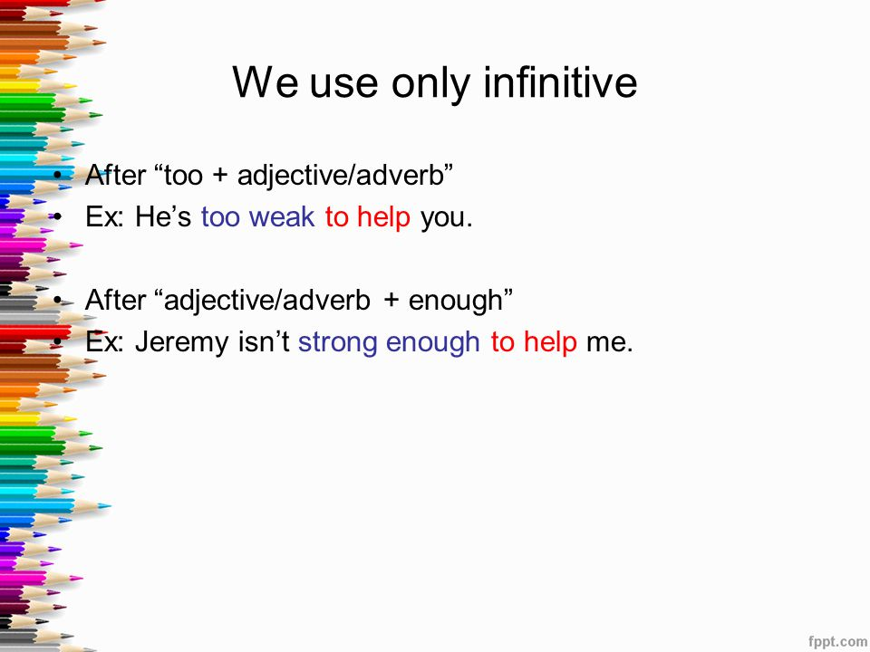 We use only infinitive After too + adjective/adverb