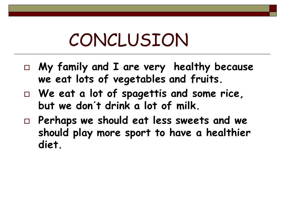 CONCLUSION My family and I are very healthy because we eat lots of vegetables and fruits.