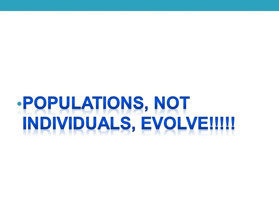 POPULATIONS, NOT INDIVIDUALS, EVOLVE!!!!!
