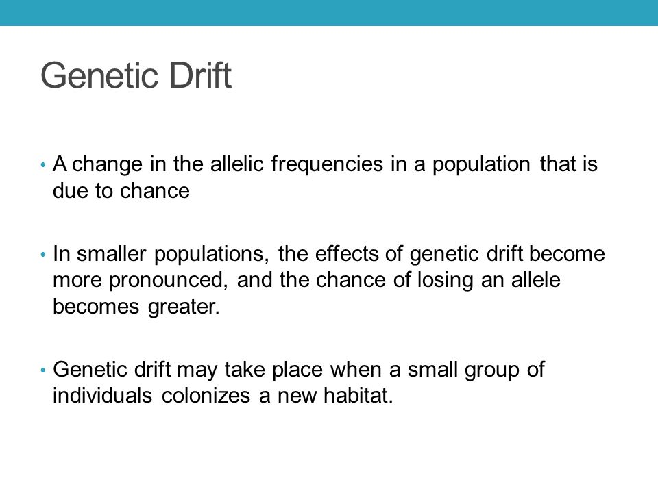 Genetic Drift A change in the allelic frequencies in a population that is due to chance.