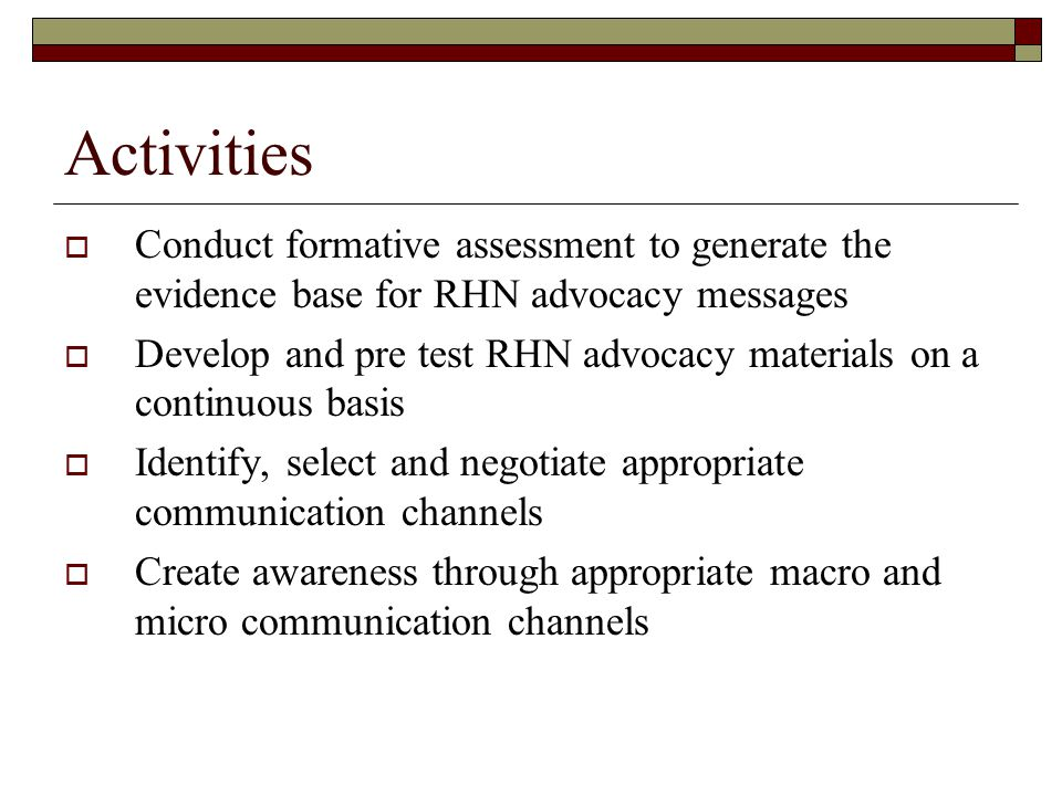 Activities Conduct formative assessment to generate the evidence base for RHN advocacy messages.