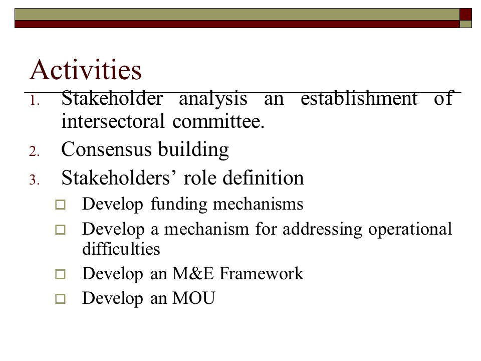 Activities Stakeholder analysis an establishment of intersectoral committee. Consensus building. Stakeholders' role definition.