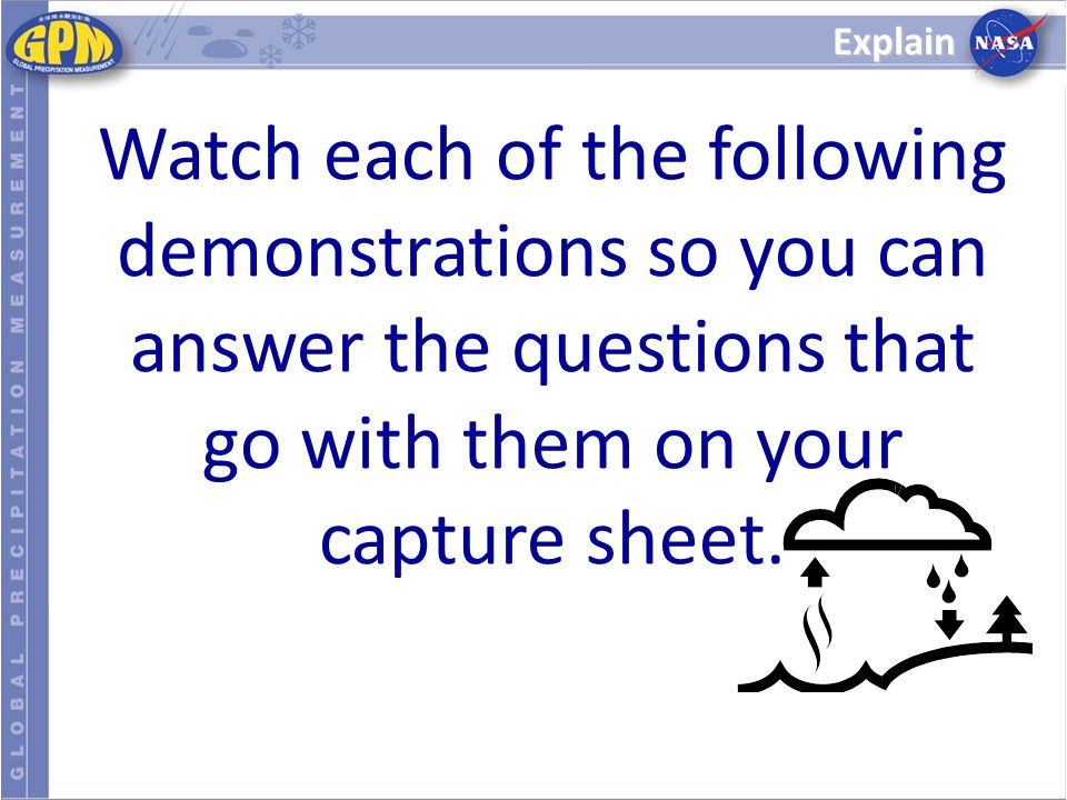 Explain Watch each of the following demonstrations so you can answer the questions that go with them on your capture sheet.