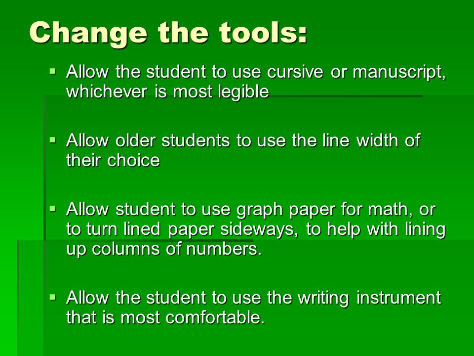 Change the tools: Allow the student to use cursive or manuscript, whichever is most legible.