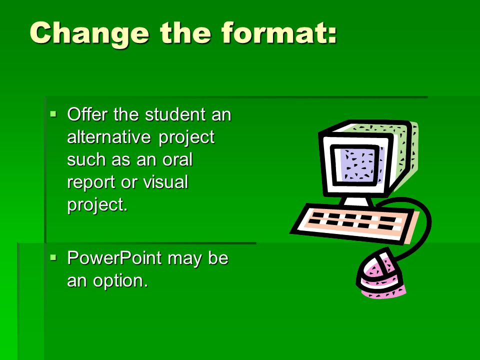 Change the format: Offer the student an alternative project such as an oral report or visual project.
