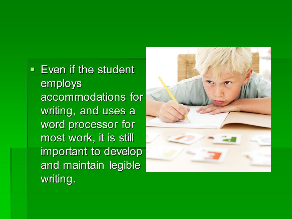 Even if the student employs accommodations for writing, and uses a word processor for most work, it is still important to develop and maintain legible writing.