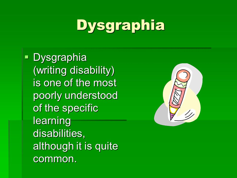 Dysgraphia Dysgraphia (writing disability) is one of the most poorly understood of the specific learning disabilities, although it is quite common.