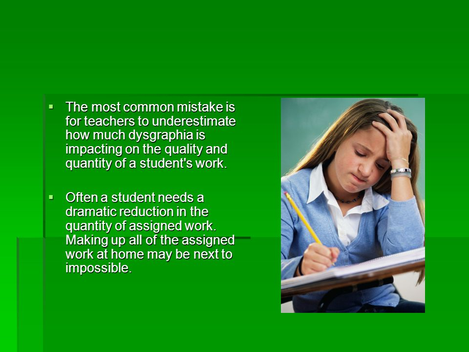 The most common mistake is for teachers to underestimate how much dysgraphia is impacting on the quality and quantity of a student s work.