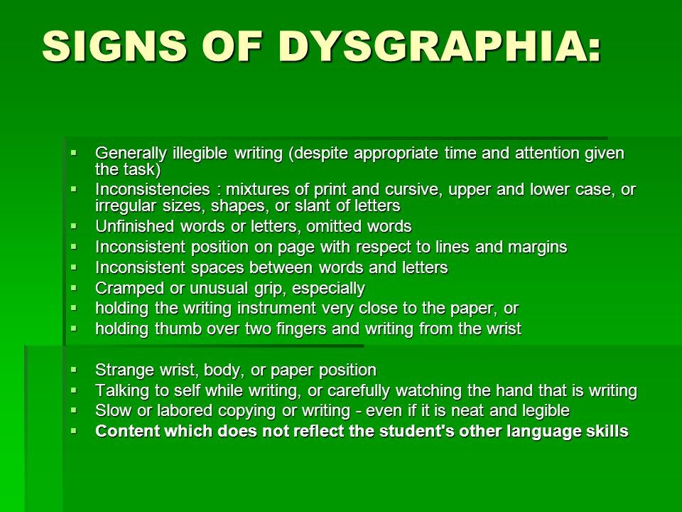 SIGNS OF DYSGRAPHIA: Generally illegible writing (despite appropriate time and attention given the task)