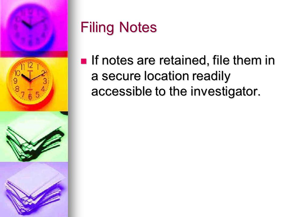 Filing Notes If notes are retained, file them in a secure location readily accessible to the investigator.