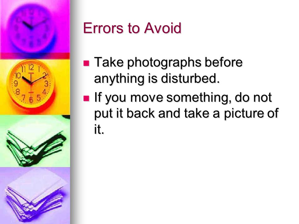 Errors to Avoid Take photographs before anything is disturbed.