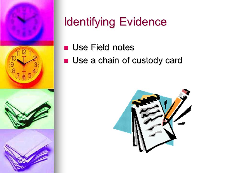 Identifying Evidence Use Field notes Use a chain of custody card