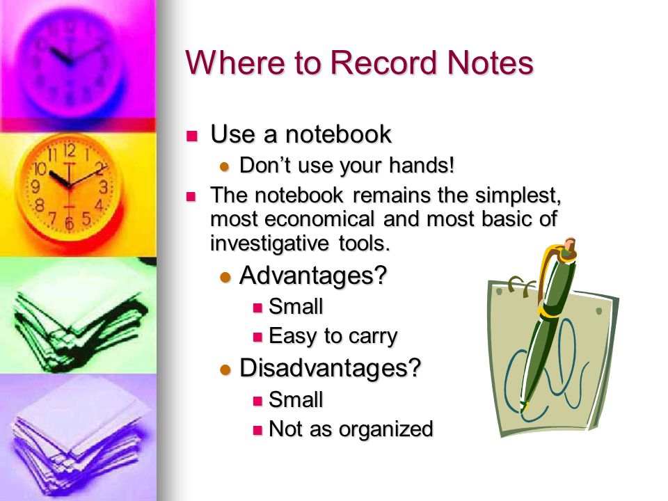 Where to Record Notes Use a notebook Advantages Disadvantages