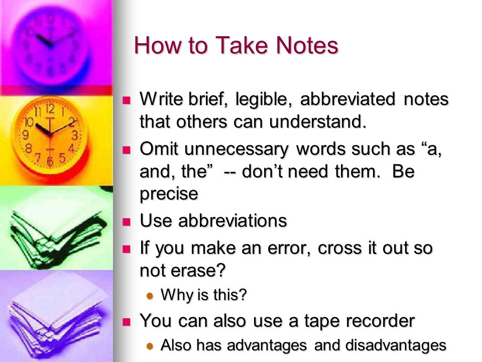 How to Take Notes Write brief, legible, abbreviated notes that others can understand.