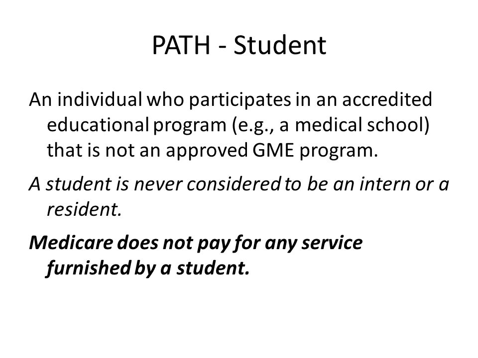 PATH - Student An individual who participates in an accredited educational program (e.g., a medical school) that is not an approved GME program.