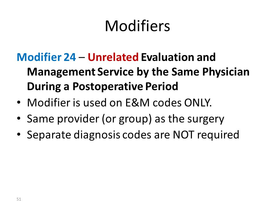 Modifiers Modifier 24 – Unrelated Evaluation and Management Service by the Same Physician During a Postoperative Period.