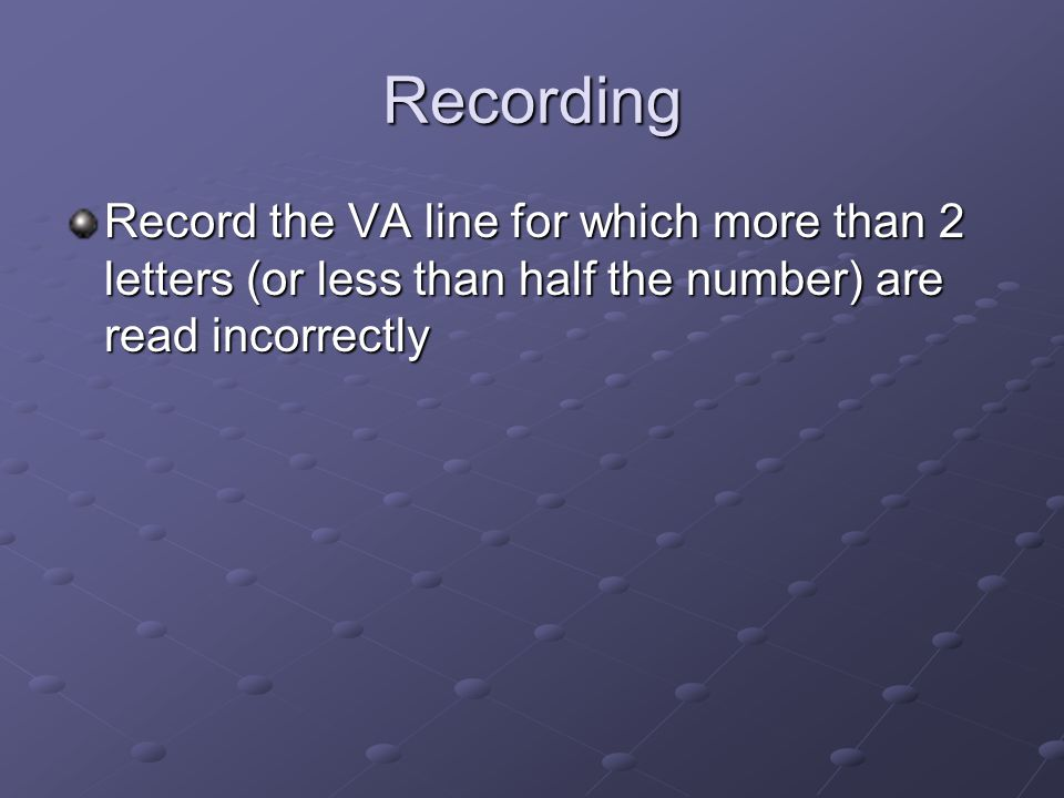 Recording Record the VA line for which more than 2 letters (or less than half the number) are read incorrectly.