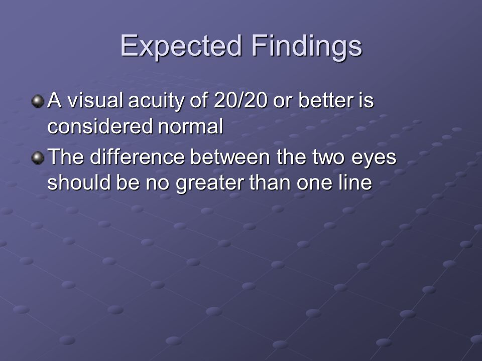 Expected Findings A visual acuity of 20/20 or better is considered normal.