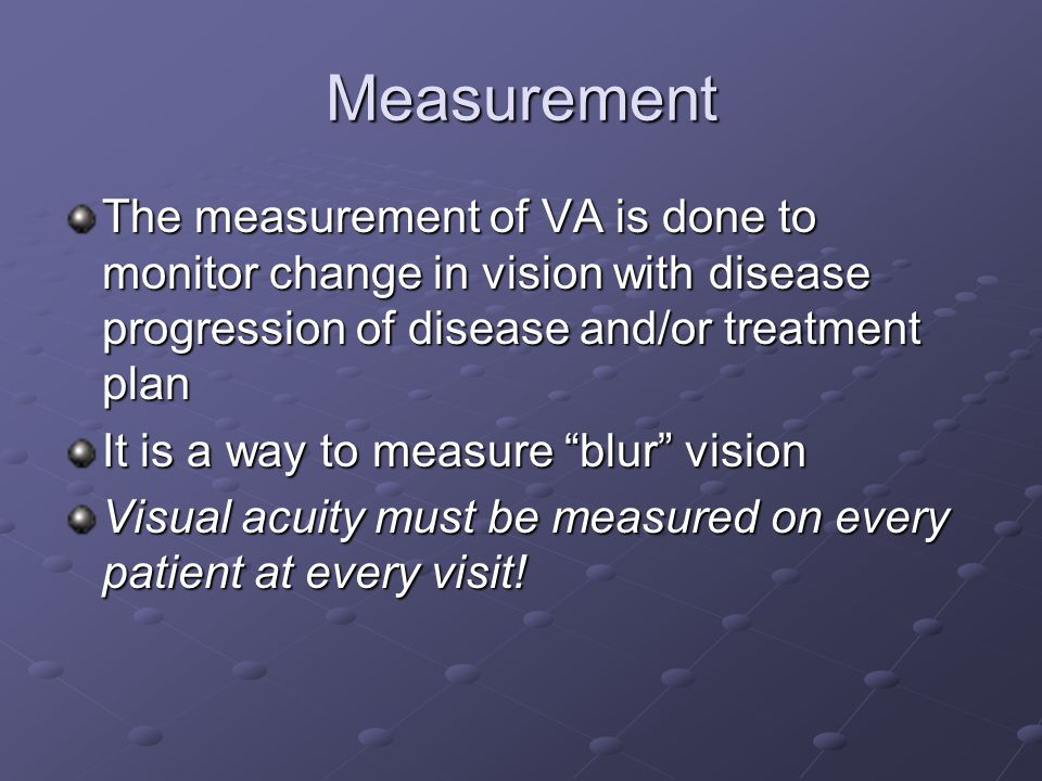 Measurement The measurement of VA is done to monitor change in vision with disease progression of disease and/or treatment plan.