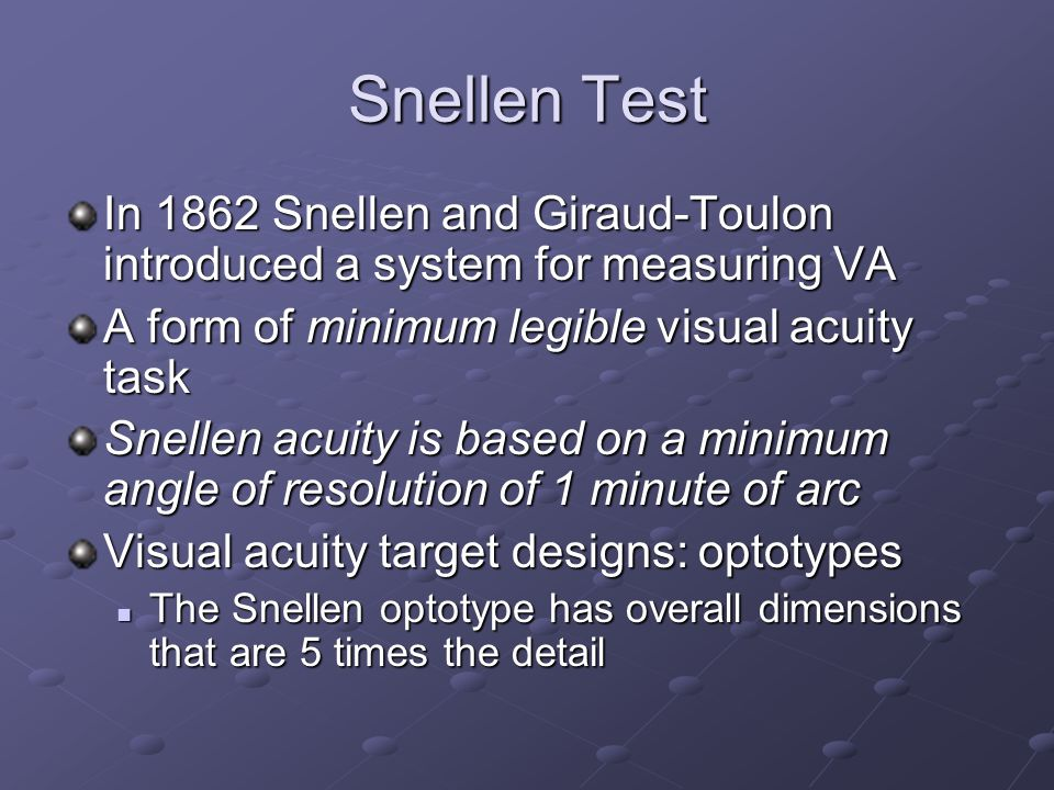 Snellen Test In 1862 Snellen and Giraud-Toulon introduced a system for measuring VA. A form of minimum legible visual acuity task.