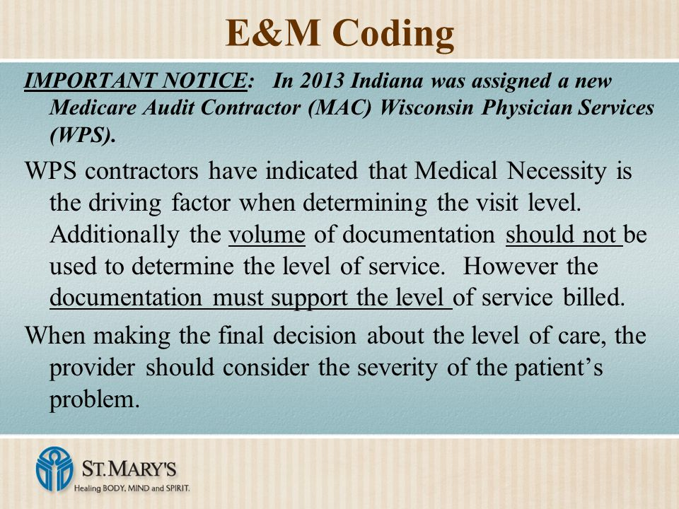 E&M Coding IMPORTANT NOTICE: In 2013 Indiana was assigned a new Medicare Audit Contractor (MAC) Wisconsin Physician Services (WPS).