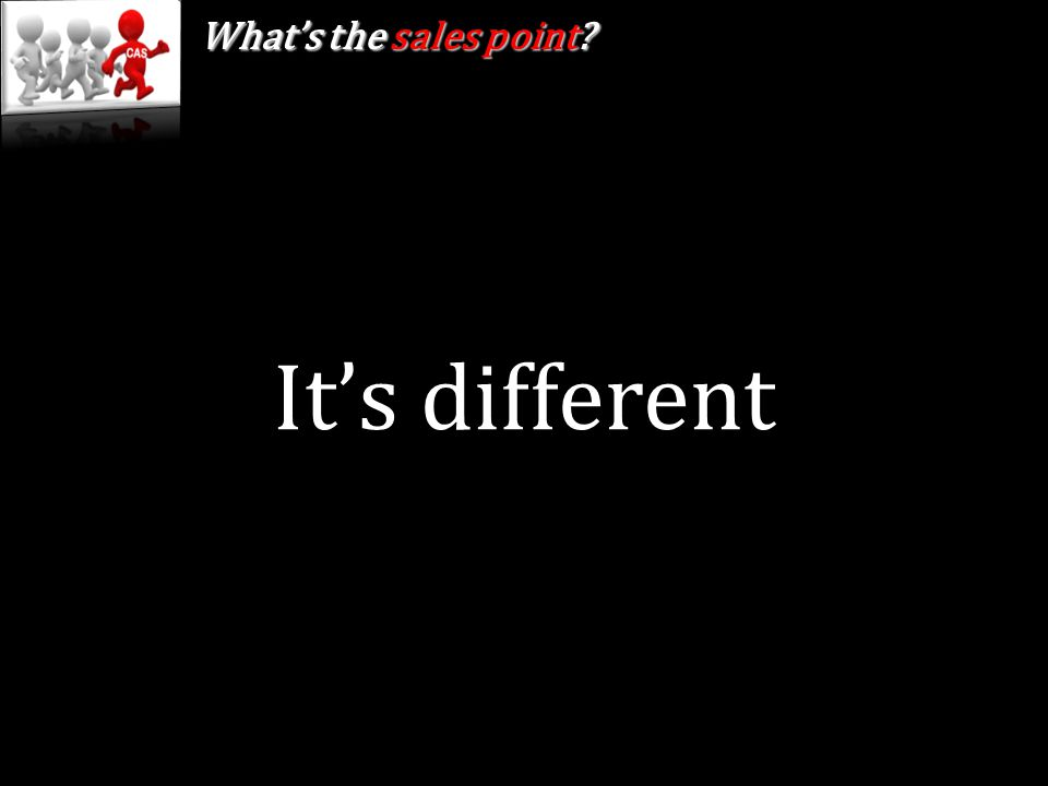 It's different What's the sales point