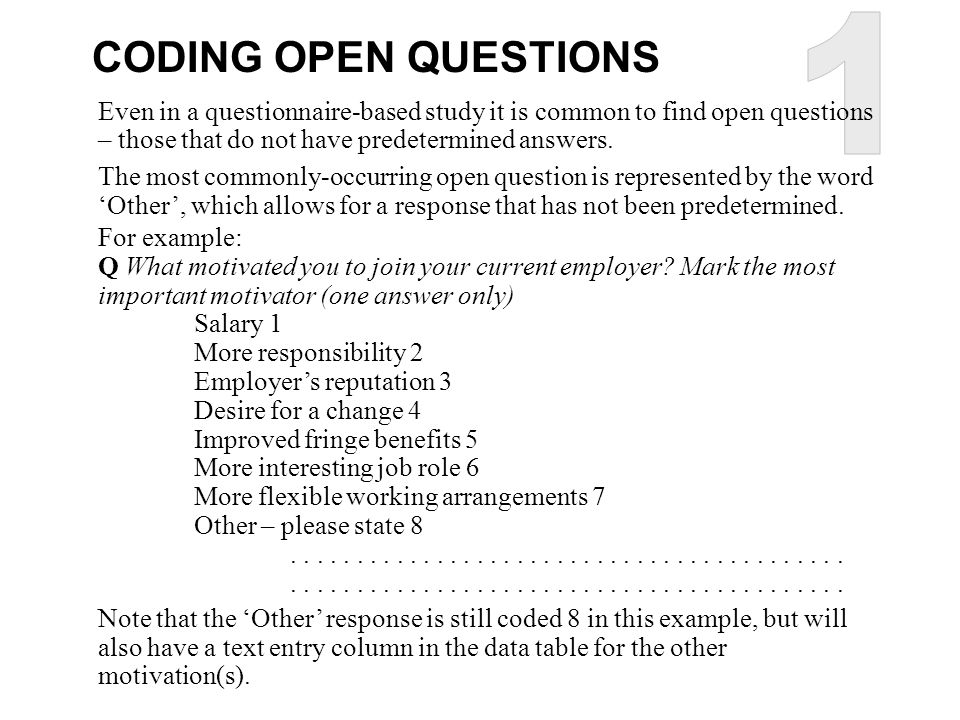1 CODING OPEN QUESTIONS. Even in a questionnaire-based study it is common to find open questions – those that do not have predetermined answers.
