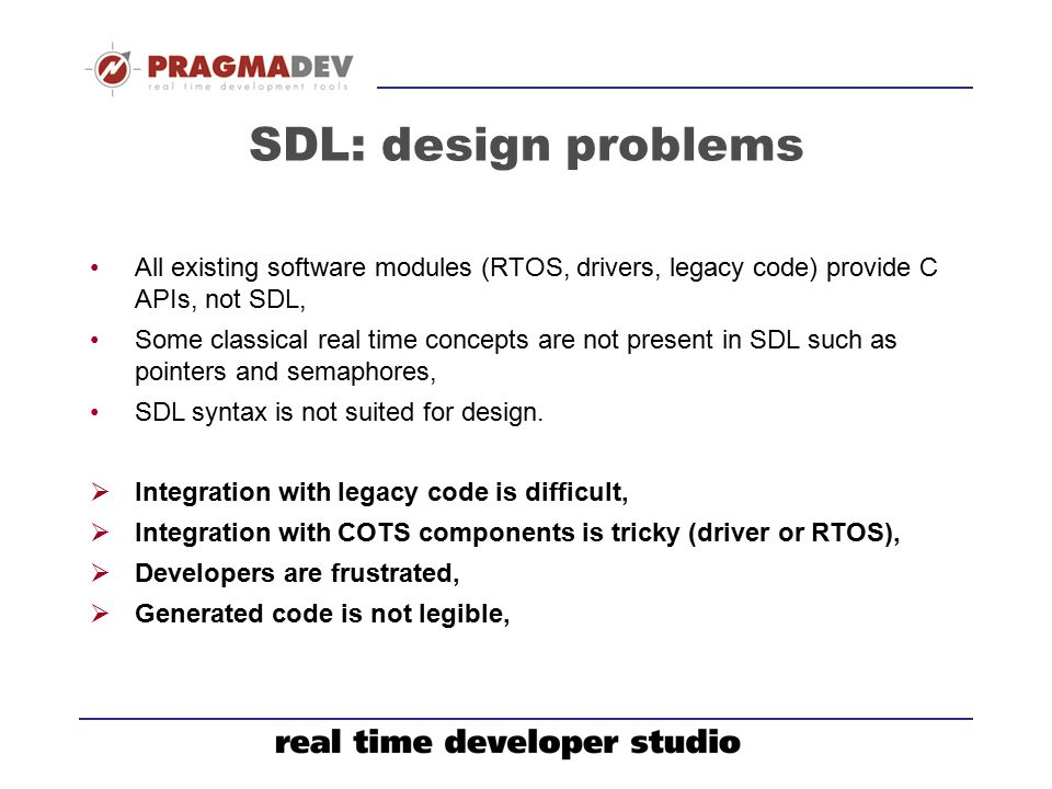 SDL: design problems All existing software modules (RTOS, drivers, legacy code) provide C APIs, not SDL,