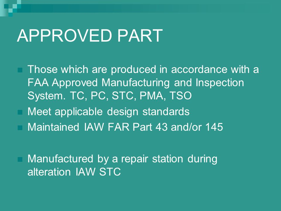 APPROVED PART Those which are produced in accordance with a FAA Approved Manufacturing and Inspection System. TC, PC, STC, PMA, TSO.