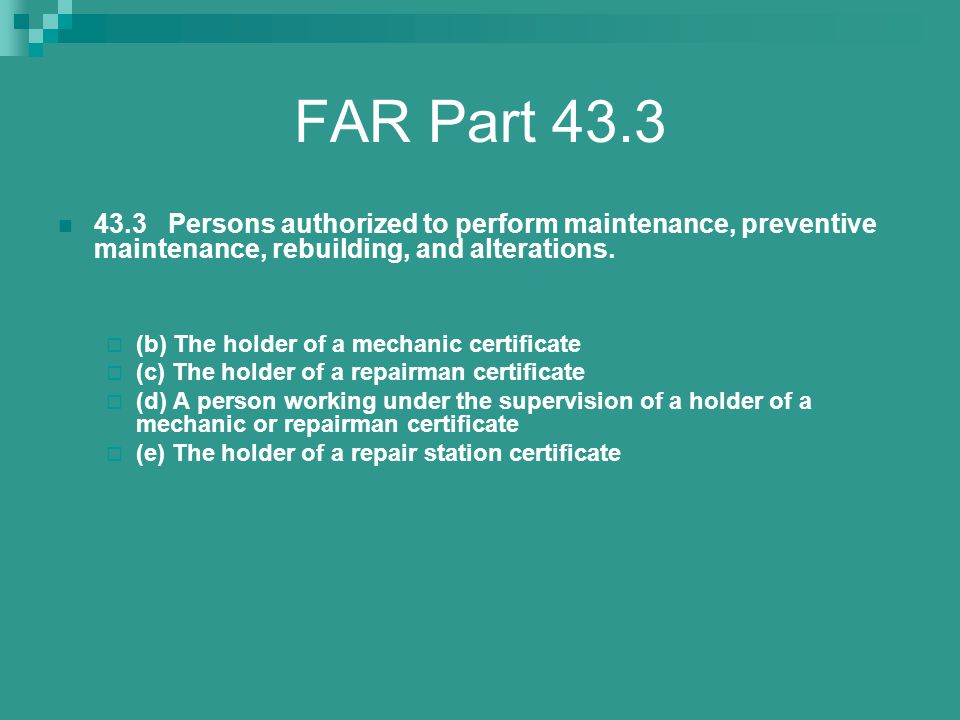 FAR Part 43.3 43.3 Persons authorized to perform maintenance, preventive maintenance, rebuilding, and alterations.