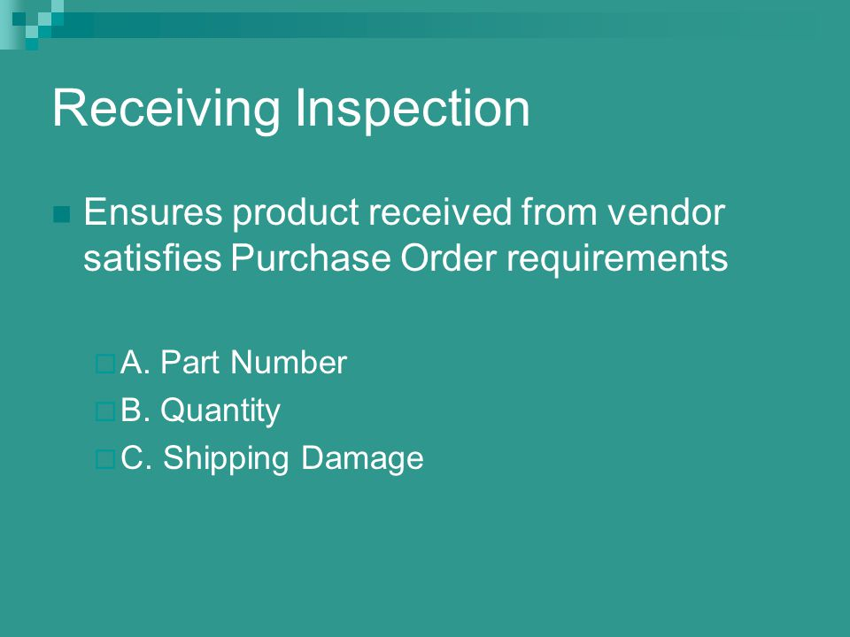 Receiving Inspection Ensures product received from vendor satisfies Purchase Order requirements. A. Part Number.