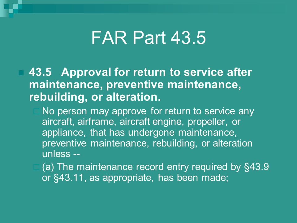 FAR Part 43.5 43.5 Approval for return to service after maintenance, preventive maintenance, rebuilding, or alteration.