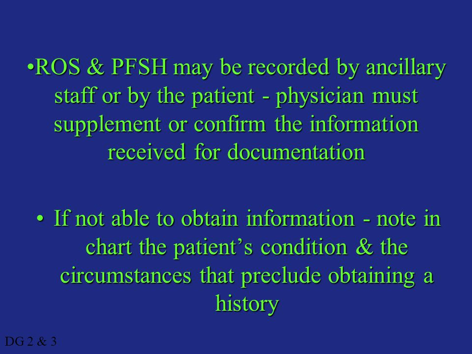 ROS & PFSH may be recorded by ancillary staff or by the patient - physician must supplement or confirm the information received for documentation