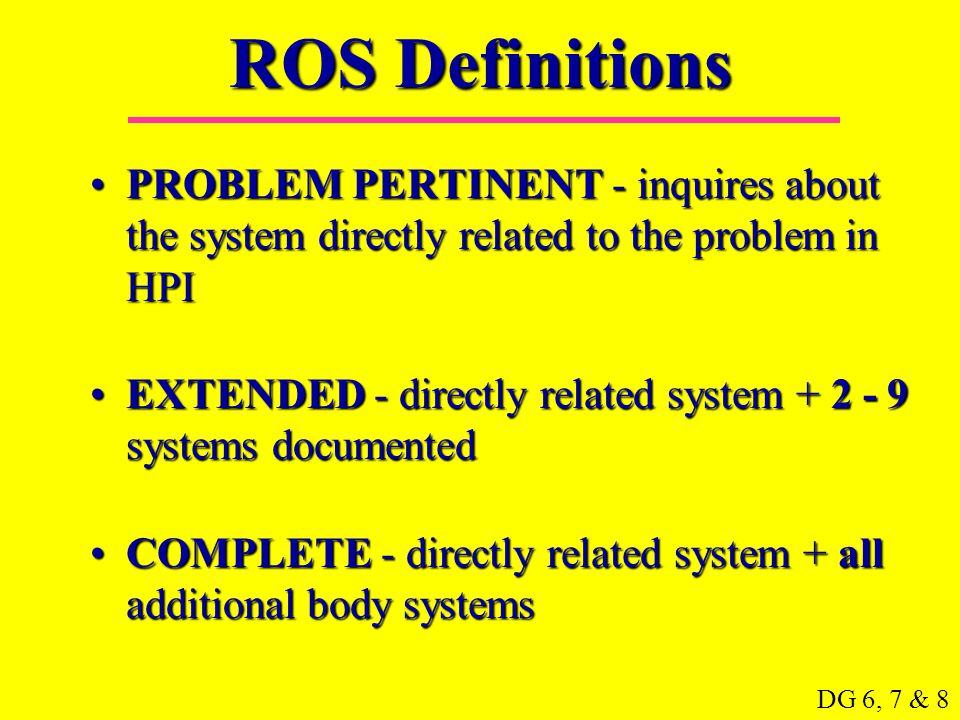 ROS Definitions PROBLEM PERTINENT - inquires about the system directly related to the problem in HPI.