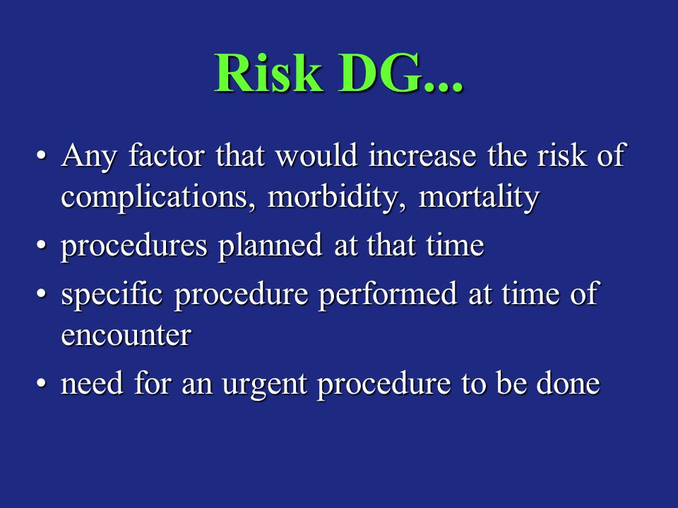 Risk DG... Any factor that would increase the risk of complications, morbidity, mortality. procedures planned at that time.