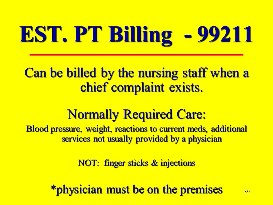 EST. PT Billing - 99211 Can be billed by the nursing staff when a chief complaint exists. Normally Required Care: