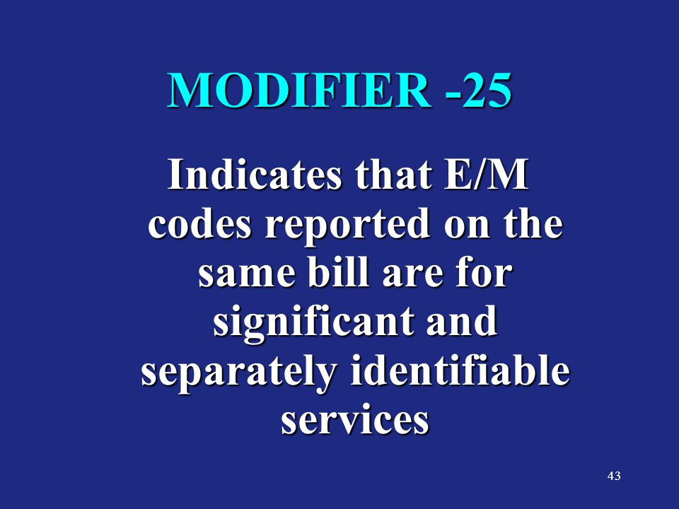 MODIFIER -25 Indicates that E/M codes reported on the same bill are for significant and separately identifiable services.