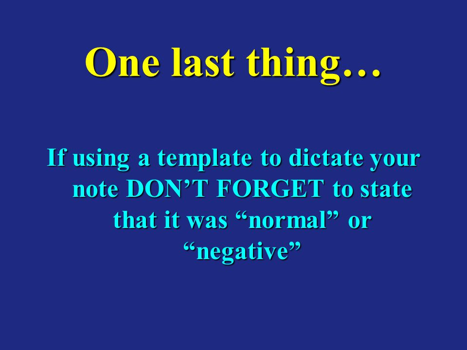 One last thing… If using a template to dictate your note DON'T FORGET to state that it was normal or negative