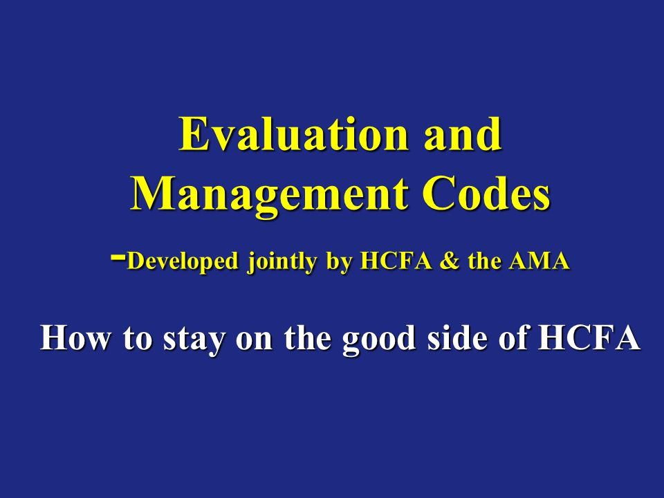 Evaluation and Management Codes -Developed jointly by HCFA & the AMA