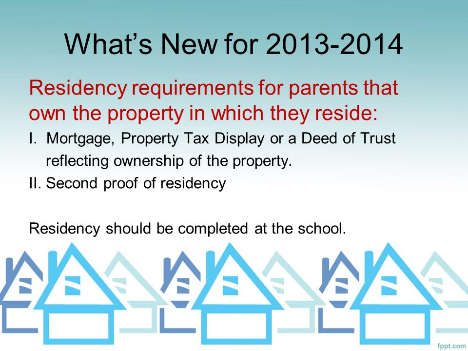 What's New for 2013-2014 Residency requirements for parents that own the property in which they reside: