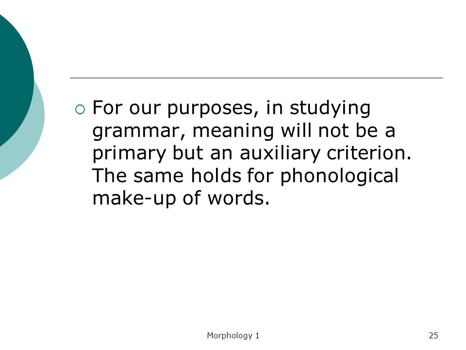 For our purposes, in studying grammar, meaning will not be a primary but an auxiliary criterion. The same holds for phonological make-up of words.